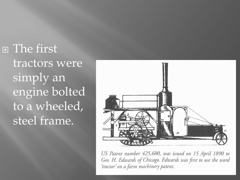 The first tractors were simply an engine bolted to a wheeled, steel frame.