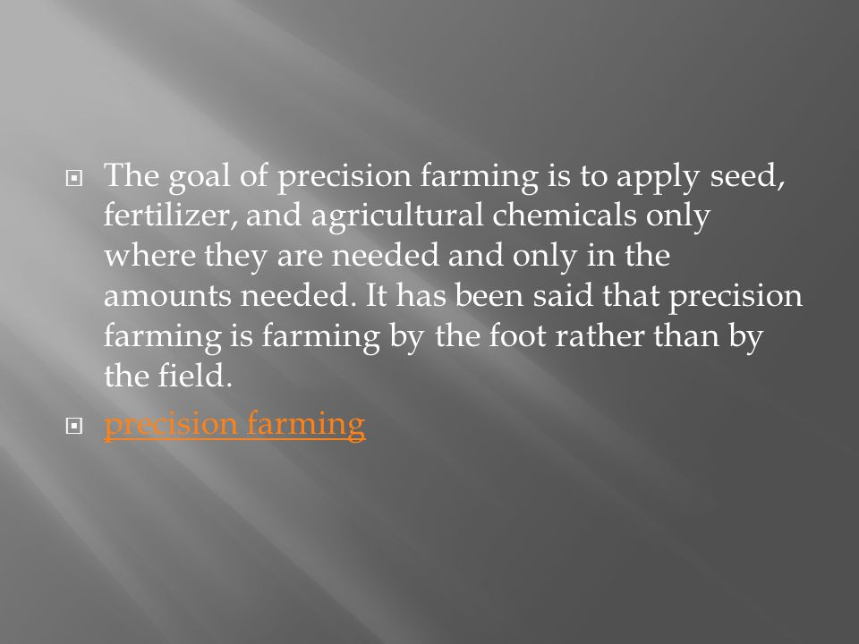 The goal of precision farming is to apply seed, fertilizer, and agricultural chemicals only where they are needed and only in the amounts needed.