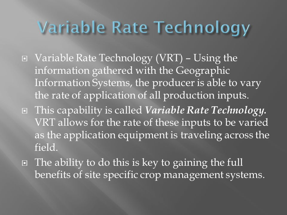 Variable Rate Technology (VRT) – Using the information gathered with the Geographic Information Systems, the producer is able to vary the rate of application of all production inputs.