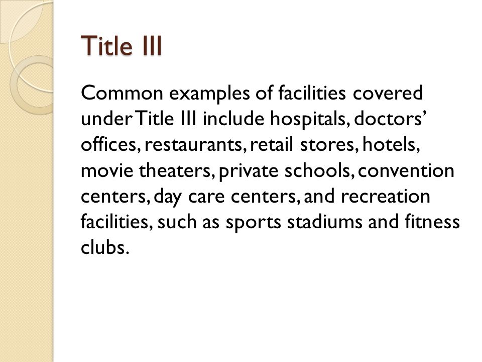 Title III Common examples of facilities covered under Title III include hospitals, doctors offices, restaurants, retail stores, hotels, movie theaters, private schools, convention centers, day care centers, and recreation facilities, such as sports stadiums and fitness clubs.