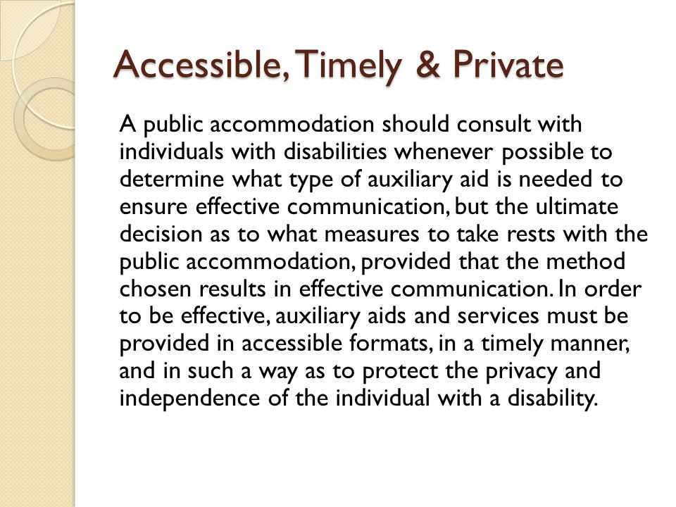 Accessible, Timely & Private A public accommodation should consult with individuals with disabilities whenever possible to determine what type of auxiliary aid is needed to ensure effective communication, but the ultimate decision as to what measures to take rests with the public accommodation, provided that the method chosen results in effective communication.