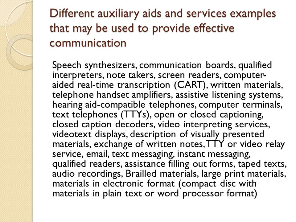 Different auxiliary aids and services examples that may be used to provide effective communication Speech synthesizers, communication boards, qualified interpreters, note takers, screen readers, computer- aided real-time transcription (CART), written materials, telephone handset amplifiers, assistive listening systems, hearing aid-compatible telephones, computer terminals, text telephones (TTYs), open or closed captioning, closed caption decoders, video interpreting services, videotext displays, description of visually presented materials, exchange of written notes, TTY or video relay service, email, text messaging, instant messaging, qualified readers, assistance filling out forms, taped texts, audio recordings, Brailled materials, large print materials, materials in electronic format (compact disc with materials in plain text or word processor format)