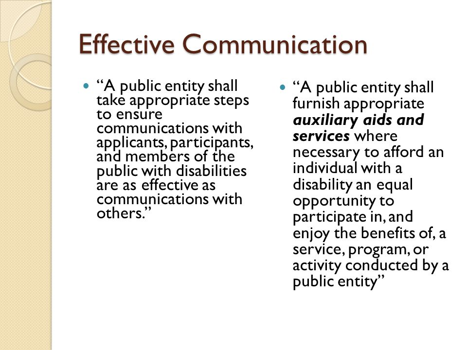 Effective Communication A public entity shall take appropriate steps to ensure communications with applicants, participants, and members of the public with disabilities are as effective as communications with others.
