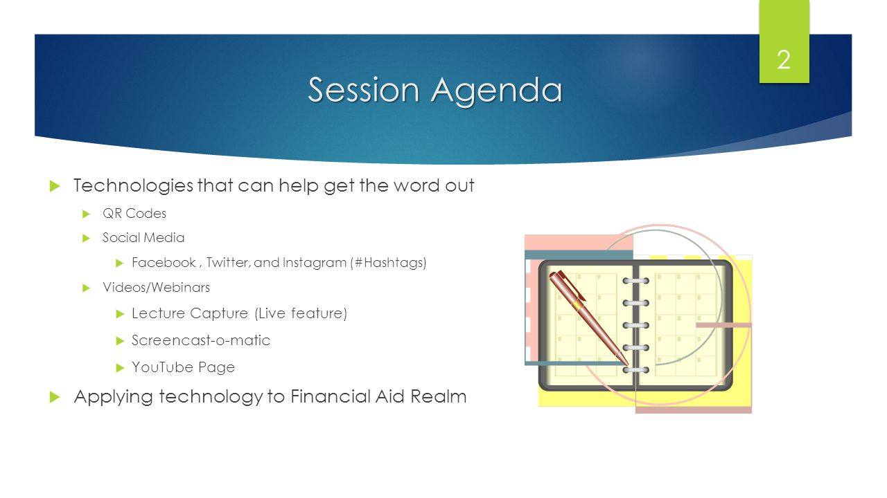 Session Agenda Technologies that can help get the word out QR Codes Social Media Facebook, Twitter, and Instagram (#Hashtags) Videos/Webinars Lecture Capture (Live feature) Screencast-o-matic YouTube Page Applying technology to Financial Aid Realm 2