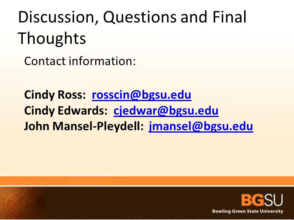 Discussion, Questions and Final Thoughts Contact information: Cindy Ross: rosscin@bgsu.edurosscin@bgsu.edu Cindy Edwards: cjedwar@bgsu.educjedwar@bgsu.edu John Mansel-Pleydell: jmansel@bgsu.edujmansel@bgsu.edu