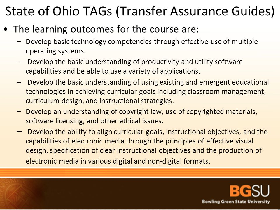 State of Ohio TAGs (Transfer Assurance Guides) The learning outcomes for the course are: –Develop basic technology competencies through effective use of multiple operating systems.