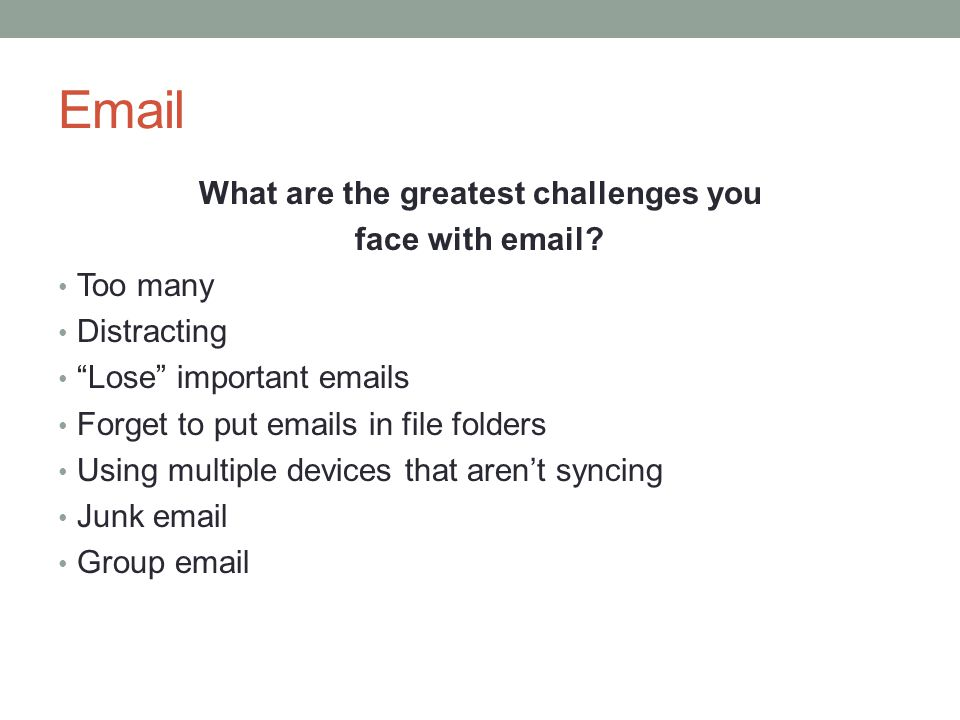 Email What are the greatest challenges you face with email? Too many Distracting Lose important emails Forget to put emails in file folders Using mult