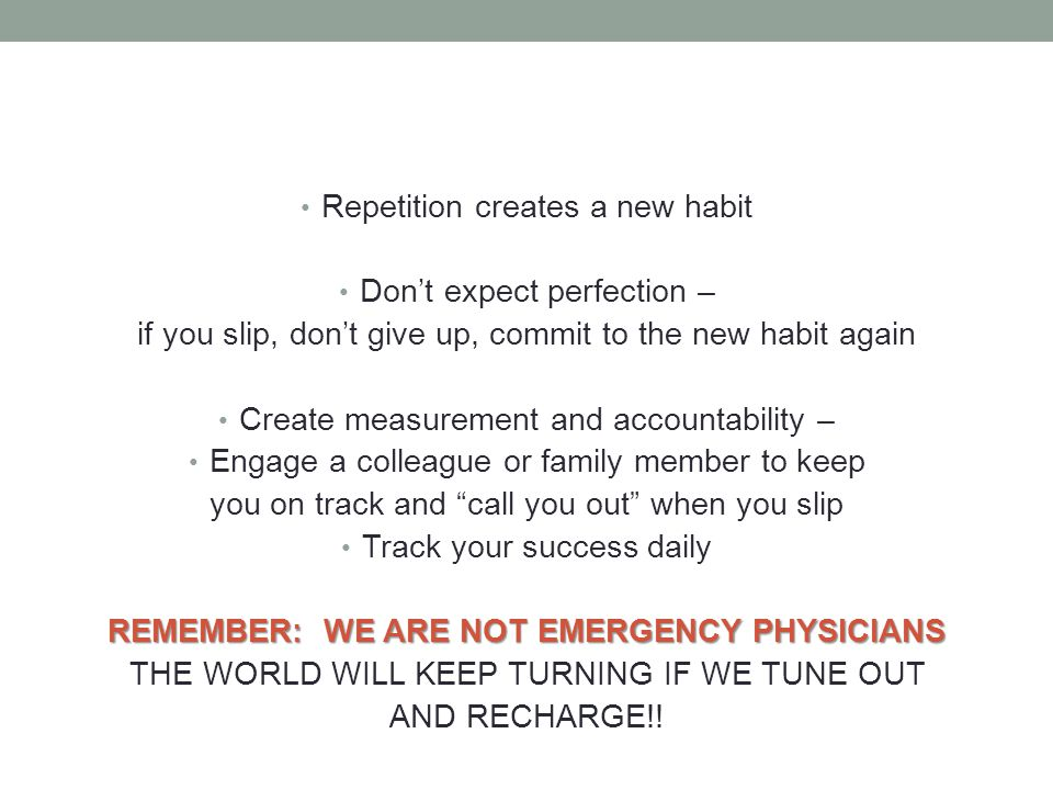 Repetition creates a new habit Dont expect perfection – if you slip, dont give up, commit to the new habit again Create measurement and accountability