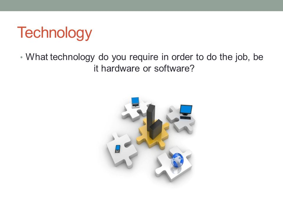 Technology What technology do you require in order to do the job, be it hardware or software?