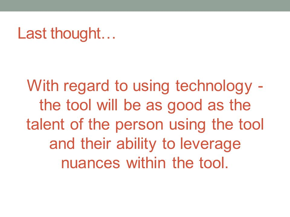 Last thought… With regard to using technology - the tool will be as good as the talent of the person using the tool and their ability to leverage nuan