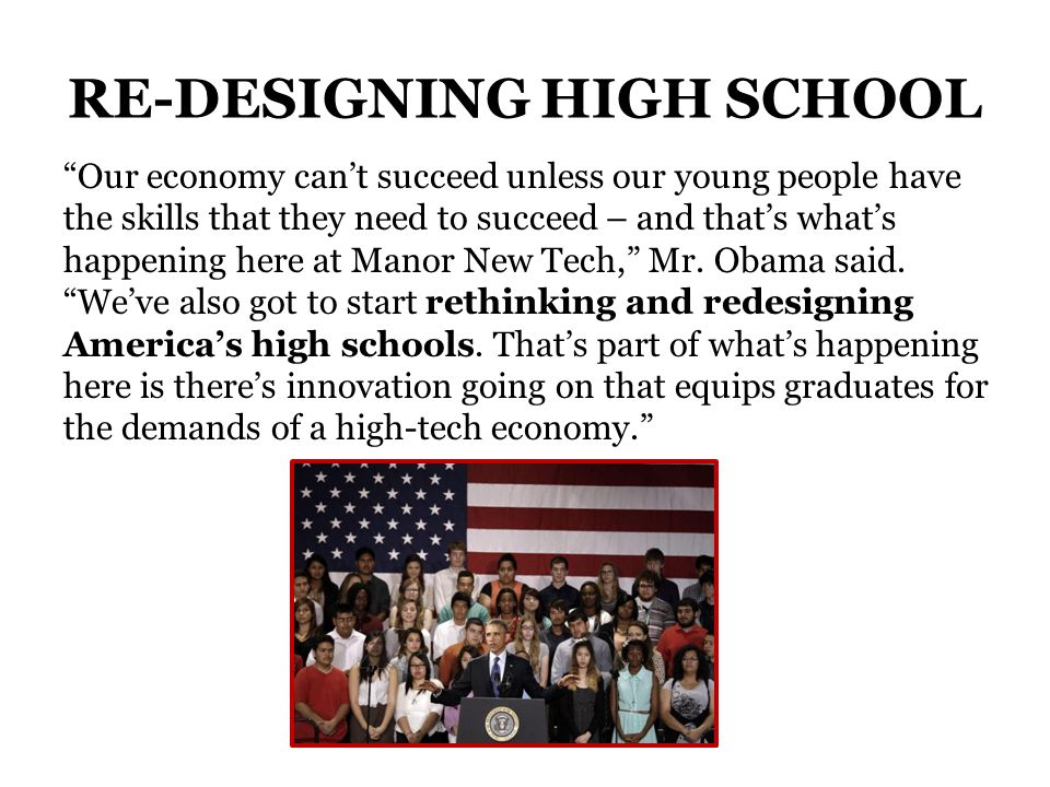 RE-DESIGNING HIGH SCHOOL Our economy cant succeed unless our young people have the skills that they need to succeed – and thats whats happening here at Manor New Tech, Mr.