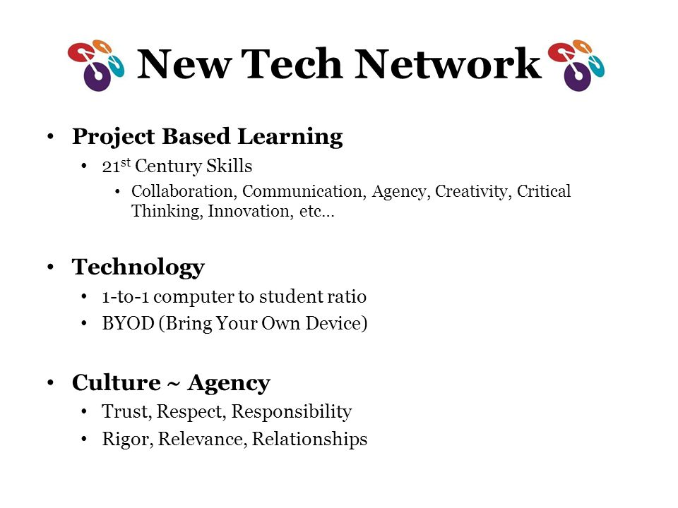 New Tech Network Project Based Learning 21 st Century Skills Collaboration, Communication, Agency, Creativity, Critical Thinking, Innovation, etc… Technology 1-to-1 computer to student ratio BYOD (Bring Your Own Device) Culture ~ Agency Trust, Respect, Responsibility Rigor, Relevance, Relationships