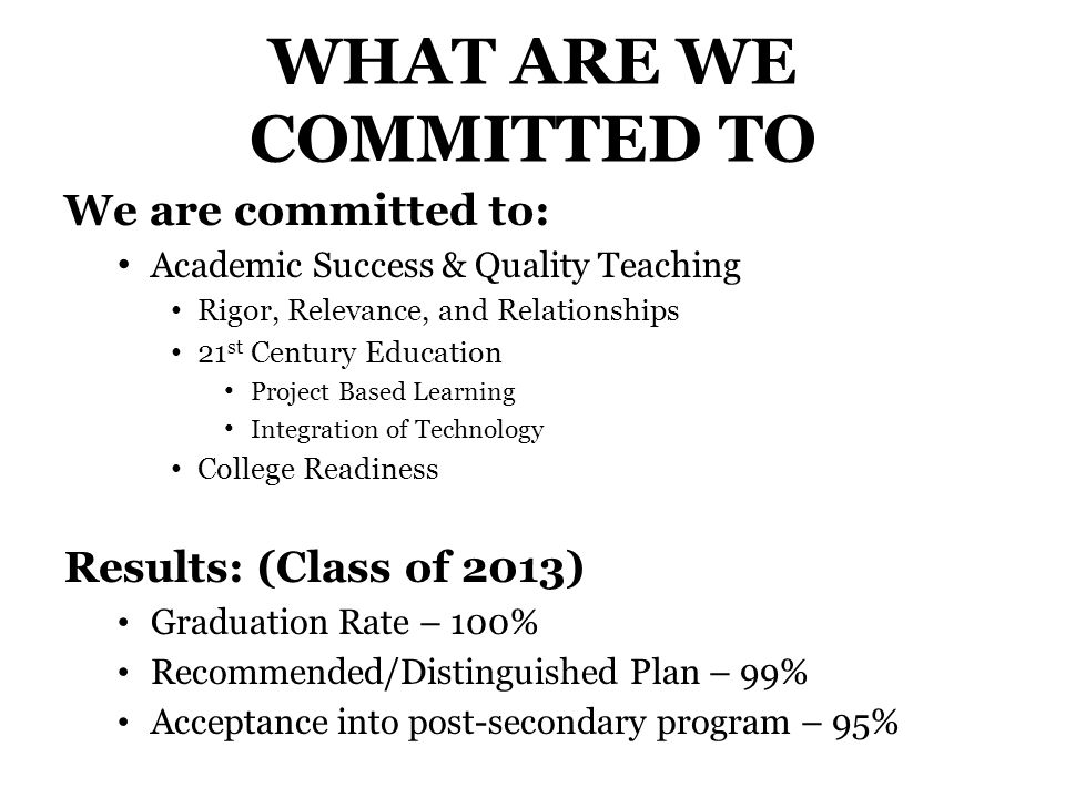 WHAT ARE WE COMMITTED TO We are committed to: Academic Success & Quality Teaching Rigor, Relevance, and Relationships 21 st Century Education Project Based Learning Integration of Technology College Readiness Results: (Class of 2013) Graduation Rate – 100% Recommended/Distinguished Plan – 99% Acceptance into post-secondary program – 95%