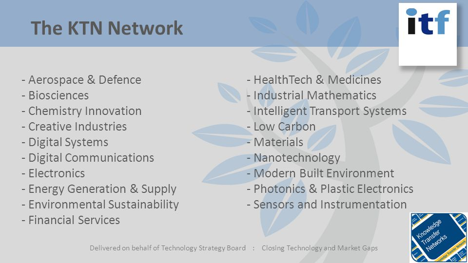 The KTN Network Delivered on behalf of Technology Strategy Board : Closing Technology and Market Gaps - Aerospace & Defence - Biosciences - Chemistry Innovation - Creative Industries - Digital Systems - Digital Communications - Electronics - Energy Generation & Supply - Environmental Sustainability - Financial Services - HealthTech & Medicines - Industrial Mathematics - Intelligent Transport Systems - Low Carbon - Materials - Nanotechnology - Modern Built Environment - Photonics & Plastic Electronics - Sensors and Instrumentation