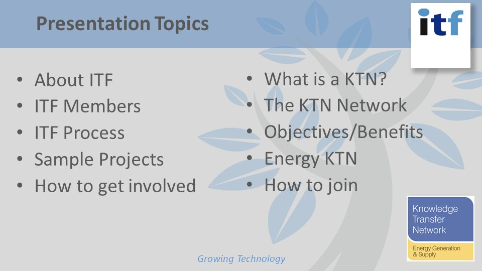 About ITF ITF Members ITF Process Sample Projects How to get involved Growing Technology Presentation Topics What is a KTN.