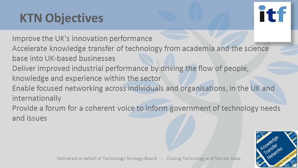 KTN Objectives Delivered on behalf of Technology Strategy Board : Closing Technology and Market Gaps Improve the UK s innovation performance Accelerate knowledge transfer of technology from academia and the science base into UK-based businesses Deliver improved industrial performance by driving the flow of people, knowledge and experience within the sector Enable focused networking across individuals and organisations, in the UK and internationally Provide a forum for a coherent voice to inform government of technology needs and issues