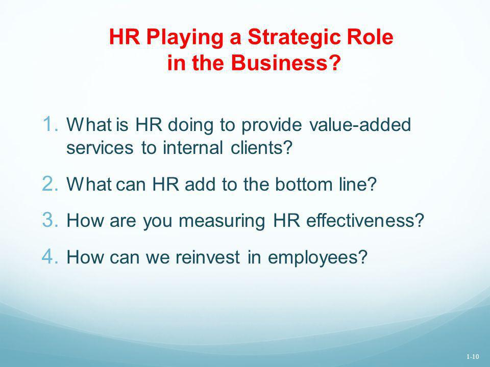 HR Playing a Strategic Role in the Business? 1. What is HR doing to provide value-added services to internal clients? 2. What can HR add to the bottom