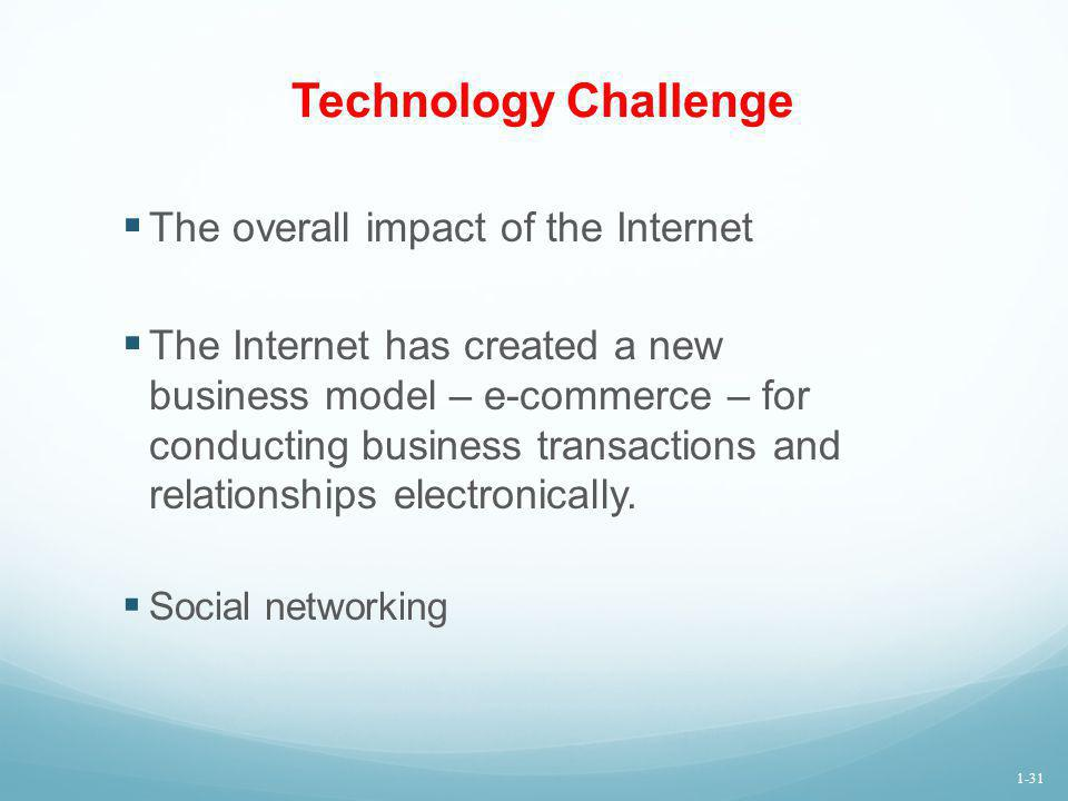 Technology Challenge The overall impact of the Internet The Internet has created a new business model – e-commerce – for conducting business transacti