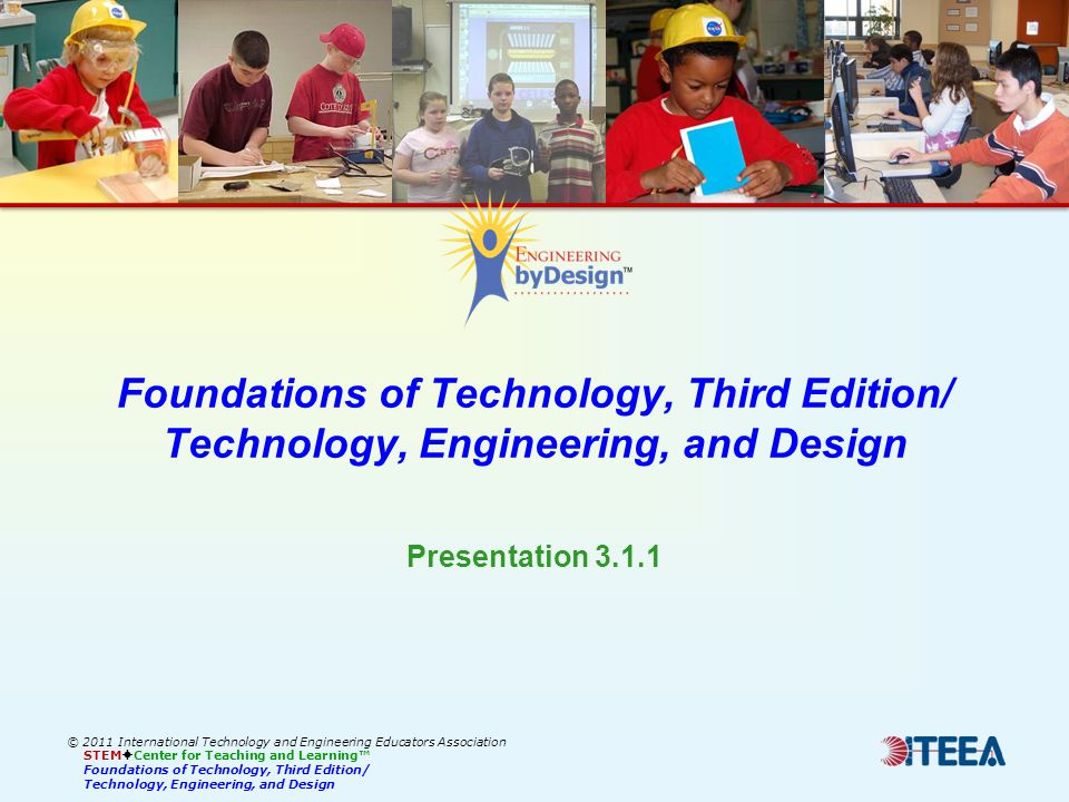 Foundations of Technology, Third Edition/ Technology, Engineering, and Design © 2011 International Technology and Engineering Educators Association STEM Center for Teaching and Learning Foundations of Technology, Third Edition/ Technology, Engineering, and Design Presentation 3.1.1