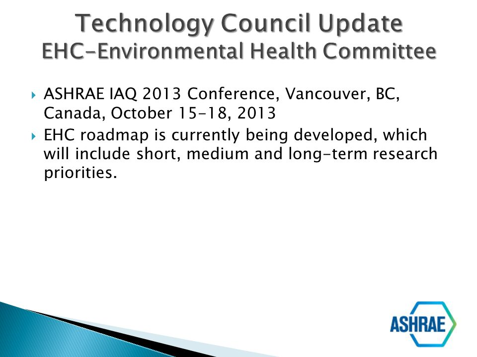 ASHRAE IAQ 2013 Conference, Vancouver, BC, Canada, October 15-18, 2013 EHC roadmap is currently being developed, which will include short, medium and
