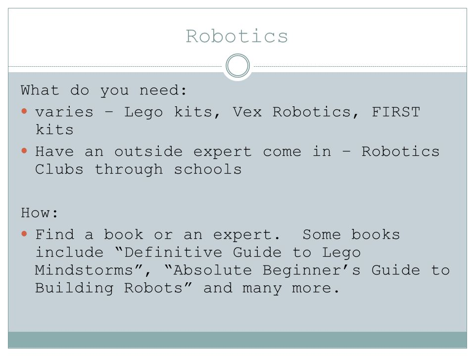Robotics What do you need: varies – Lego kits, Vex Robotics, FIRST kits Have an outside expert come in – Robotics Clubs through schools How: Find a book or an expert.