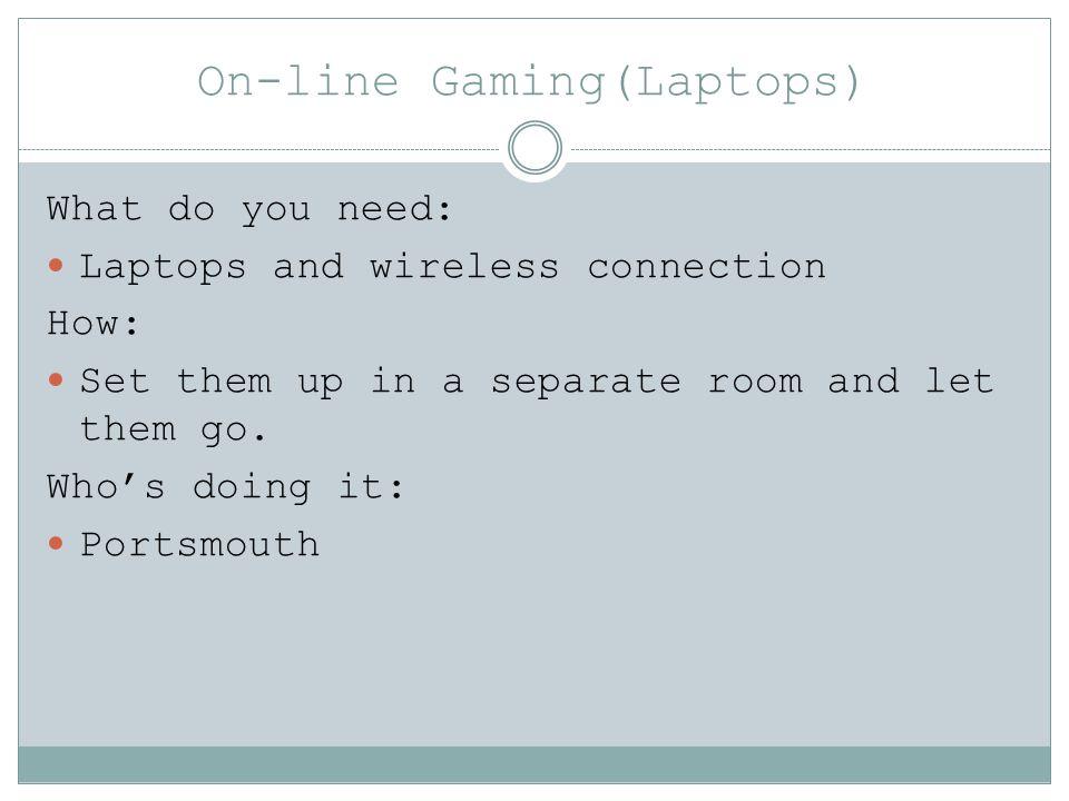 On-line Gaming(Laptops) What do you need: Laptops and wireless connection How: Set them up in a separate room and let them go. Whos doing it: Portsmou