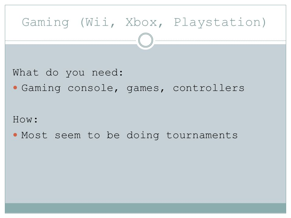 Gaming (Wii, Xbox, Playstation) What do you need: Gaming console, games, controllers How: Most seem to be doing tournaments