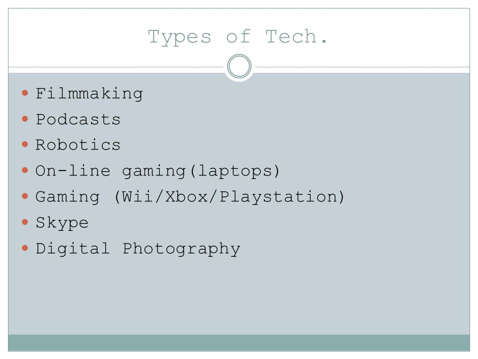 Types of Tech. Filmmaking Podcasts Robotics On-line gaming(laptops) Gaming (Wii/Xbox/Playstation) Skype Digital Photography