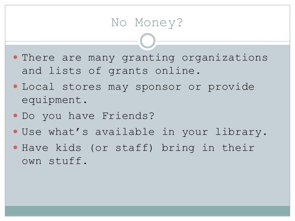 No Money. There are many granting organizations and lists of grants online.