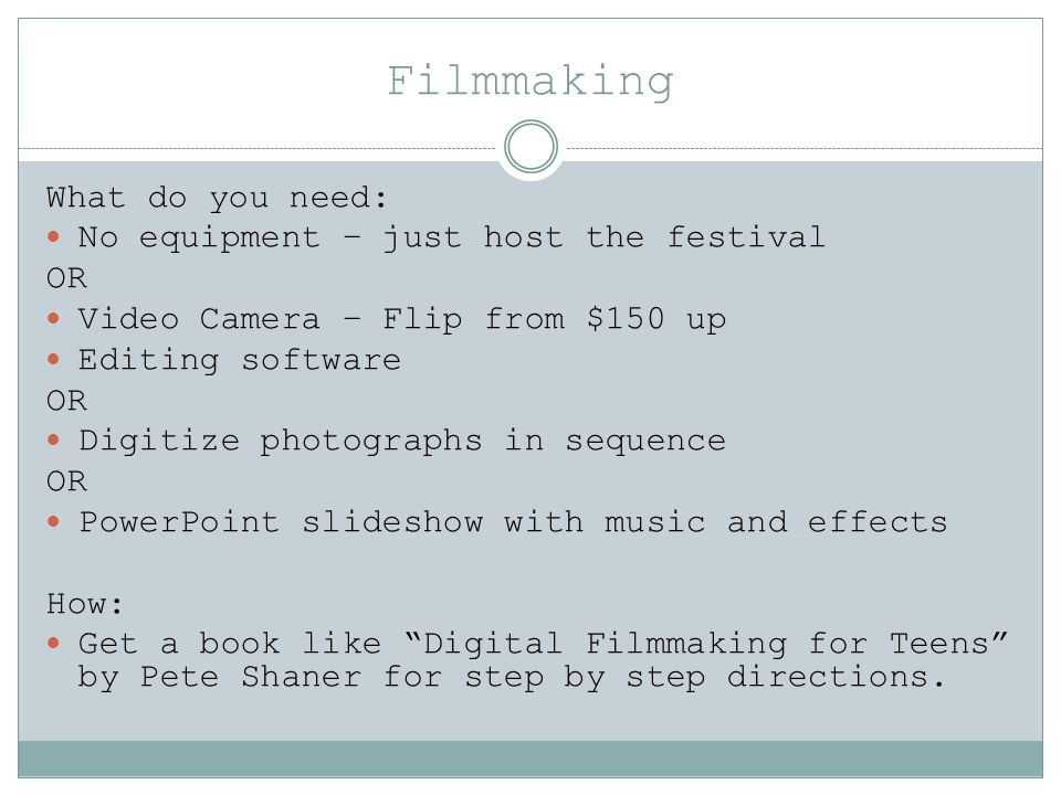 Filmmaking What do you need: No equipment – just host the festival OR Video Camera – Flip from $150 up Editing software OR Digitize photographs in seq