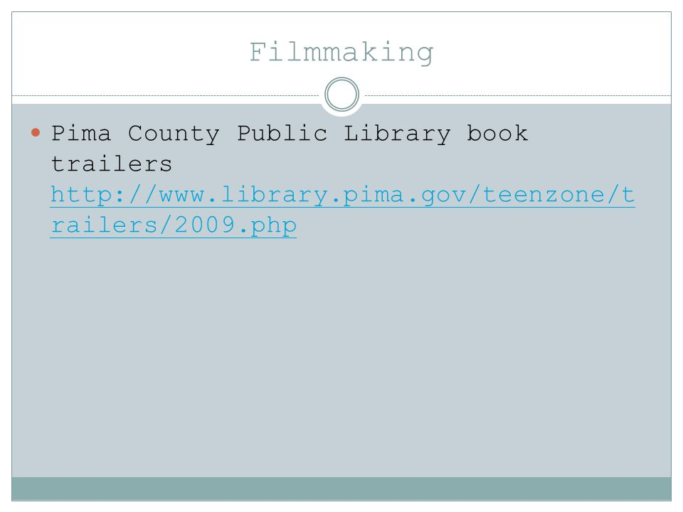 Filmmaking Pima County Public Library book trailers http://www.library.pima.gov/teenzone/t railers/2009.php http://www.library.pima.gov/teenzone/t railers/2009.php