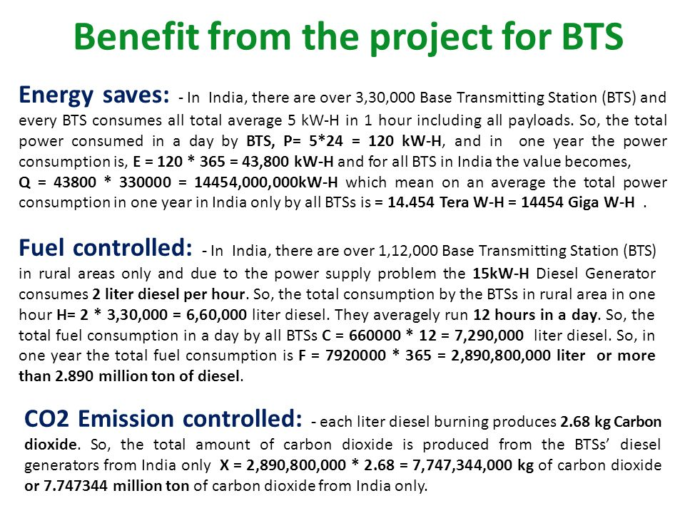 Benefit from the project for BTS Energy saves: - In India, there are over 3,30,000 Base Transmitting Station (BTS) and every BTS consumes all total average 5 kW-H in 1 hour including all payloads.