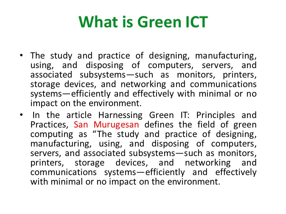 What is Green ICT The study and practice of designing, manufacturing, using, and disposing of computers, servers, and associated subsystemssuch as monitors, printers, storage devices, and networking and communications systemsefficiently and effectively with minimal or no impact on the environment.
