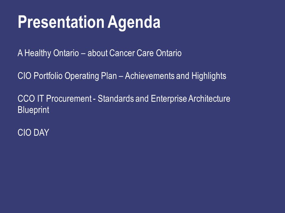 Presentation Agenda A Healthy Ontario – about Cancer Care Ontario CIO Portfolio Operating Plan – Achievements and Highlights CCO IT Procurement - Standards and Enterprise Architecture Blueprint CIO DAY