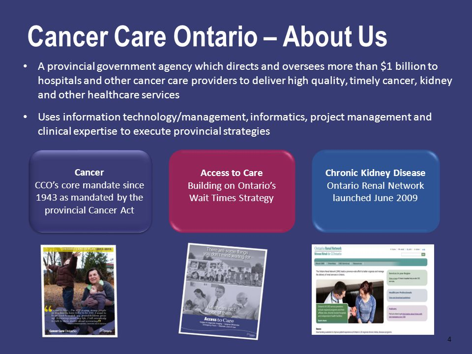 Cancer Care Ontario – About Us A provincial government agency which directs and oversees more than $1 billion to hospitals and other cancer care providers to deliver high quality, timely cancer, kidney and other healthcare services Uses information technology/management, informatics, project management and clinical expertise to execute provincial strategies Cancer CCOs core mandate since 1943 as mandated by the provincial Cancer Act Chronic Kidney Disease Ontario Renal Network launched June 2009 Access to Care Building on Ontarios Wait Times Strategy 4