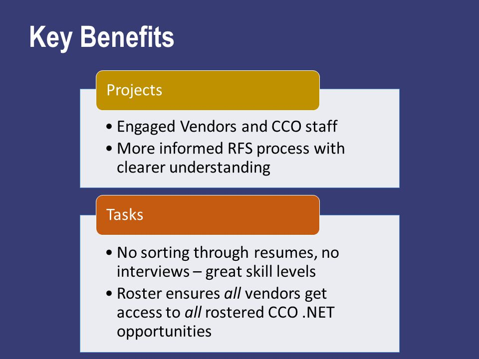 Key Benefits Engaged Vendors and CCO staff More informed RFS process with clearer understanding Projects No sorting through resumes, no interviews – great skill levels Roster ensures all vendors get access to all rostered CCO.NET opportunities Tasks