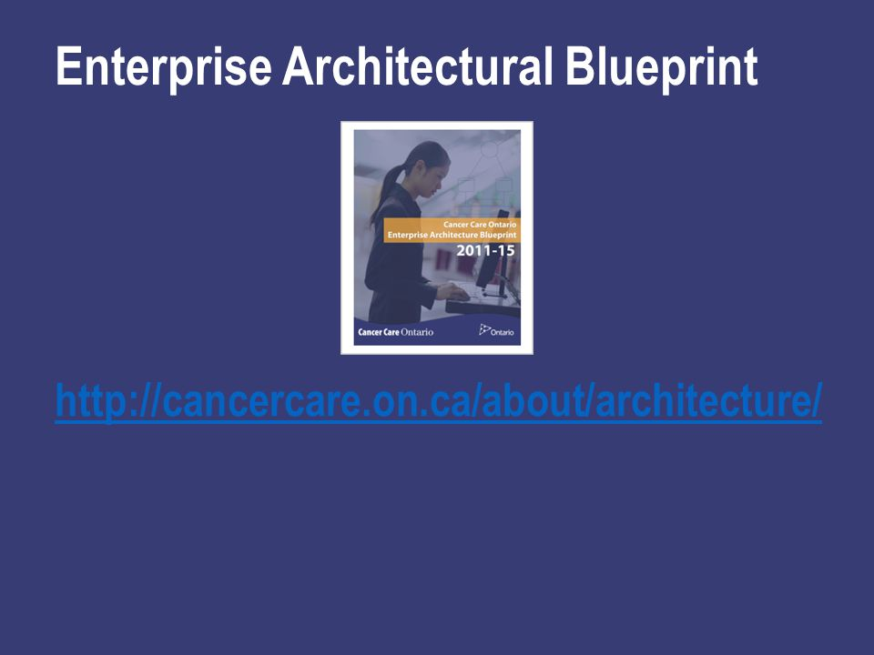http://cancercare.on.ca/about/architecture/ Enterprise Architectural Blueprint