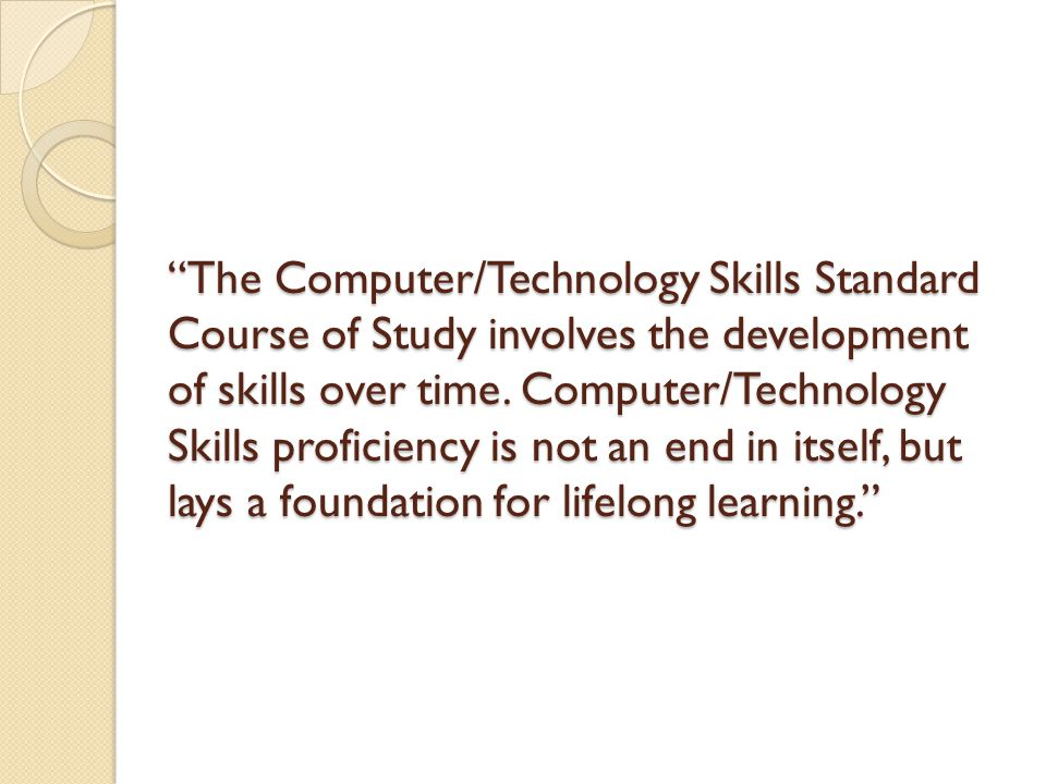 The Computer/Technology Skills Standard Course of Study involves the development of skills over time.