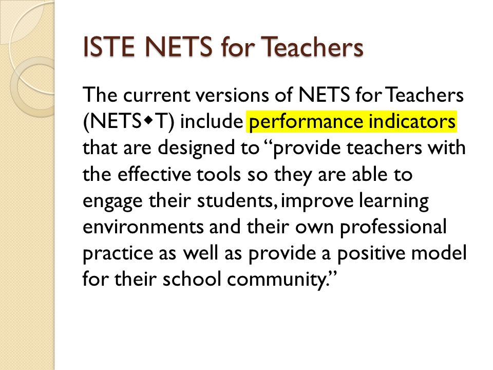 ISTE NETS for Teachers The current versions of NETS for Teachers (NETS T) include performance indicators that are designed to provide teachers with the effective tools so they are able to engage their students, improve learning environments and their own professional practice as well as provide a positive model for their school community.