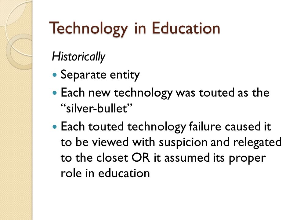 Technology in Education Historically Separate entity Each new technology was touted as the silver-bullet Each touted technology failure caused it to be viewed with suspicion and relegated to the closet OR it assumed its proper role in education
