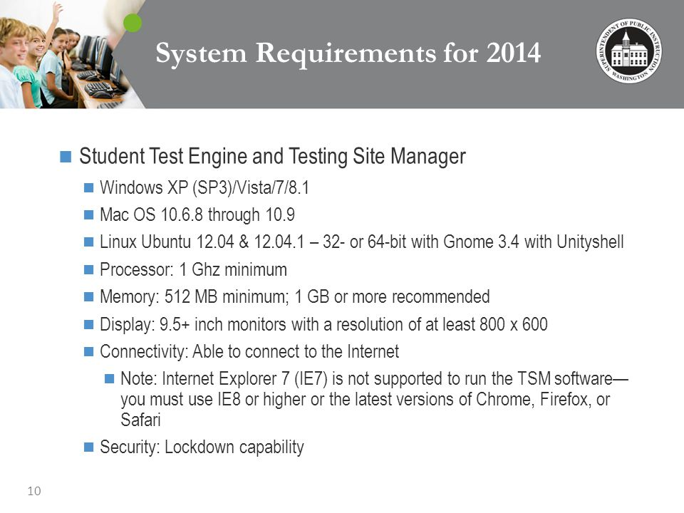 10 System Requirements for 2014 Student Test Engine and Testing Site Manager Windows XP (SP3)/Vista/7/8.1 Mac OS 10.6.8 through 10.9 Linux Ubuntu 12.04 & 12.04.1 – 32- or 64-bit with Gnome 3.4 with Unityshell Processor: 1 Ghz minimum Memory: 512 MB minimum; 1 GB or more recommended Display: 9.5+ inch monitors with a resolution of at least 800 x 600 Connectivity: Able to connect to the Internet Note: Internet Explorer 7 (IE7) is not supported to run the TSM software you must use IE8 or higher or the latest versions of Chrome, Firefox, or Safari Security: Lockdown capability