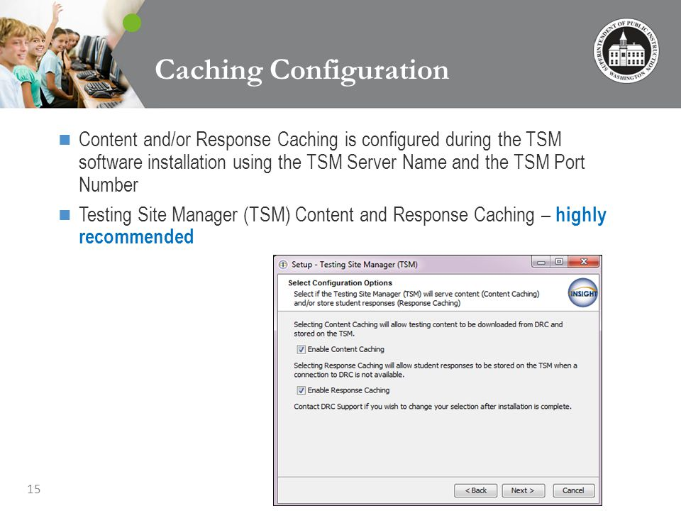 15 Caching Configuration Content and/or Response Caching is configured during the TSM software installation using the TSM Server Name and the TSM Port Number Testing Site Manager (TSM) Content and Response Caching – highly recommended