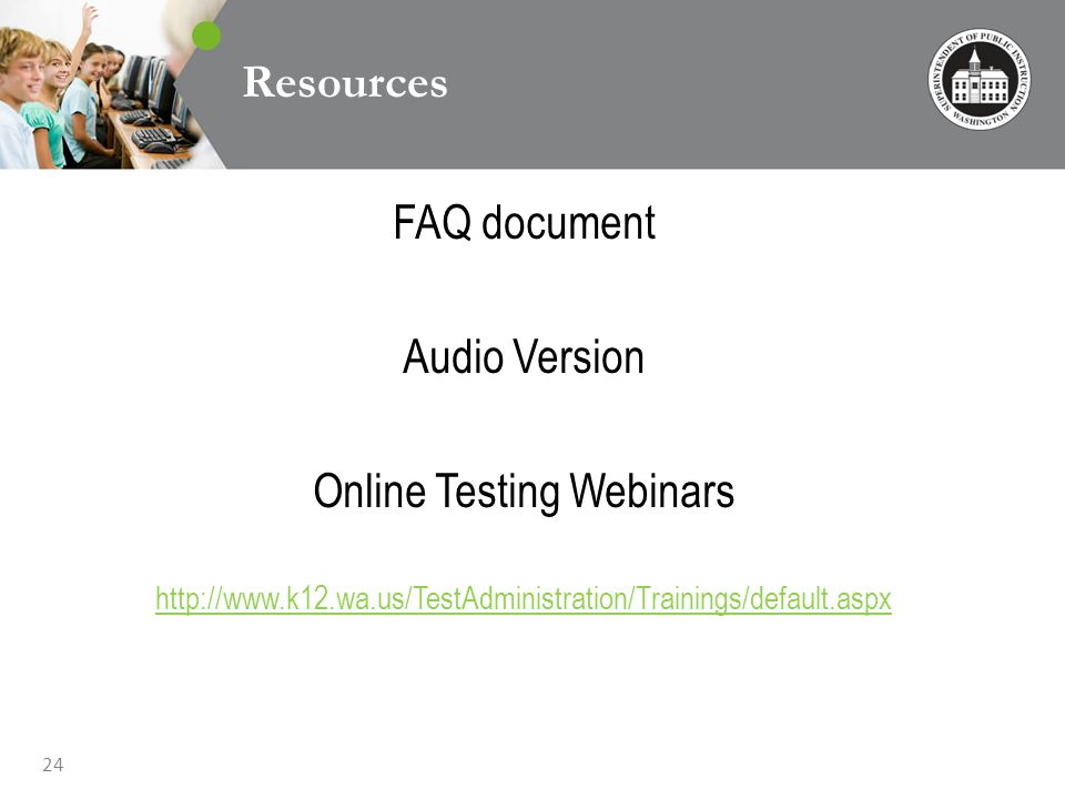 24 Resources FAQ document Audio Version Online Testing Webinars http://www.k12.wa.us/TestAdministration/Trainings/default.aspx