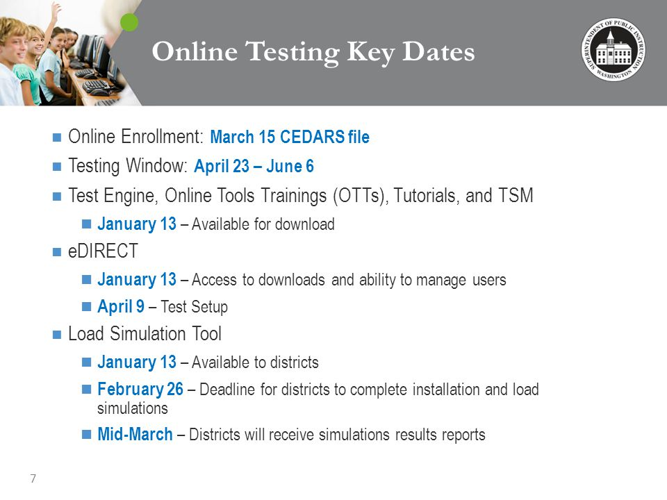 7 Online Testing Key Dates Online Enrollment: March 15 CEDARS file Testing Window: April 23 – June 6 Test Engine, Online Tools Trainings (OTTs), Tutorials, and TSM January 13 – Available for download eDIRECT January 13 – Access to downloads and ability to manage users April 9 – Test Setup Load Simulation Tool January 13 – Available to districts February 26 – Deadline for districts to complete installation and load simulations Mid-March – Districts will receive simulations results reports