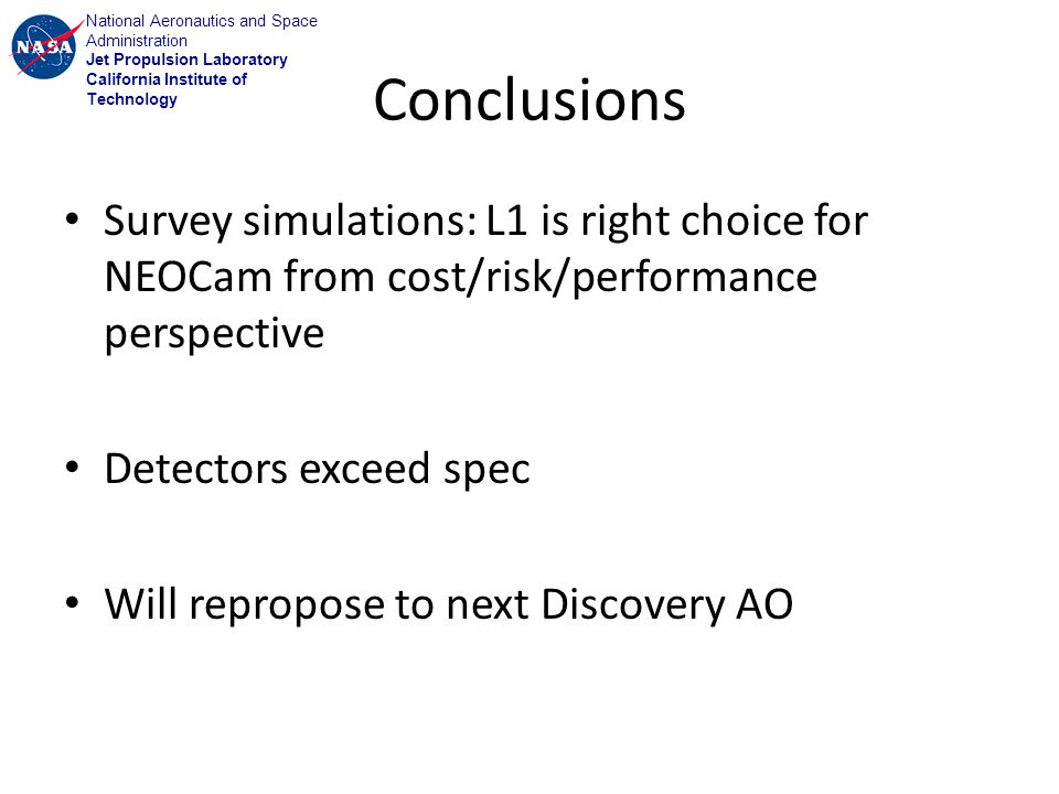 National Aeronautics and Space Administration Jet Propulsion Laboratory California Institute of Technology Conclusions Survey simulations: L1 is right choice for NEOCam from cost/risk/performance perspective Detectors exceed spec Will repropose to next Discovery AO