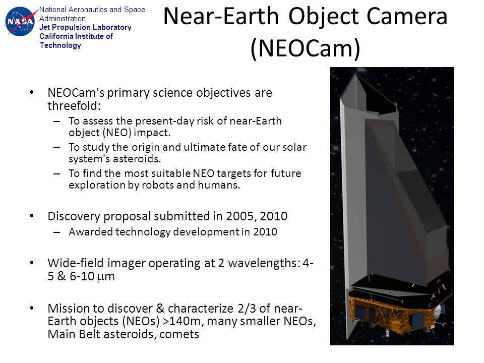 National Aeronautics and Space Administration Jet Propulsion Laboratory California Institute of Technology Near-Earth Object Camera (NEOCam) NEOCam s primary science objectives are threefold: – To assess the present-day risk of near-Earth object (NEO) impact.