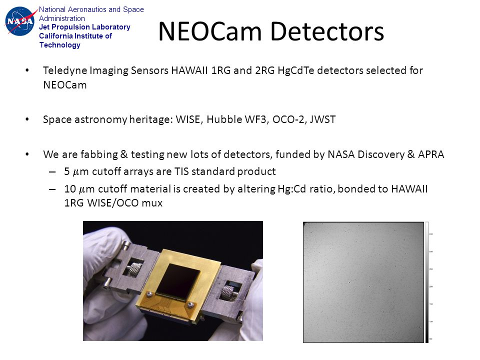 National Aeronautics and Space Administration Jet Propulsion Laboratory California Institute of Technology NEOCam Detectors Teledyne Imaging Sensors HAWAII 1RG and 2RG HgCdTe detectors selected for NEOCam Space astronomy heritage: WISE, Hubble WF3, OCO-2, JWST We are fabbing & testing new lots of detectors, funded by NASA Discovery & APRA – 5 m cutoff arrays are TIS standard product – 10 m cutoff material is created by altering Hg:Cd ratio, bonded to HAWAII 1RG WISE/OCO mux