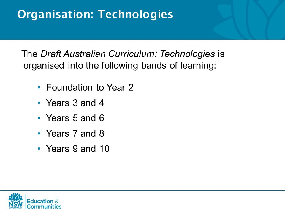 Organisation: Technologies The Draft Australian Curriculum: Technologies is organised into the following bands of learning: Foundation to Year 2 Years 3 and 4 Years 5 and 6 Years 7 and 8 Years 9 and 10