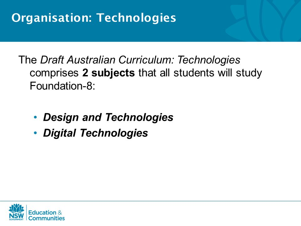 Organisation: Technologies The Draft Australian Curriculum: Technologies comprises 2 subjects that all students will study Foundation-8: Design and Technologies Digital Technologies