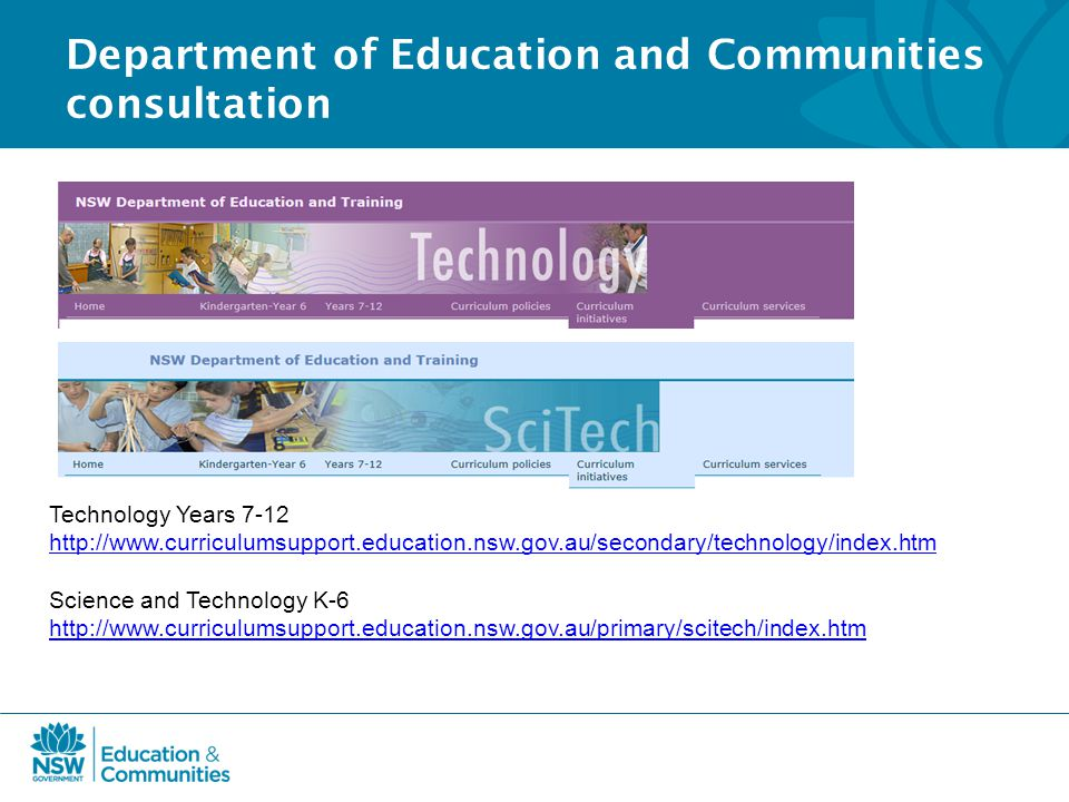 Department of Education and Communities consultation Technology Years 7-12 http://www.curriculumsupport.education.nsw.gov.au/secondary/technology/index.htm Science and Technology K-6 http://www.curriculumsupport.education.nsw.gov.au/primary/scitech/index.htm